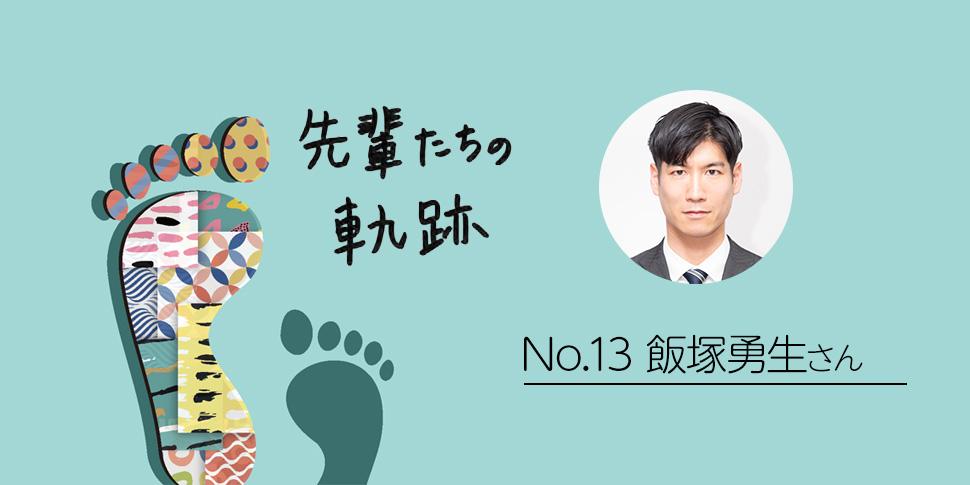 先輩たちの軌跡 ~飯塚勇生さん流 ポジティブシンキング~
