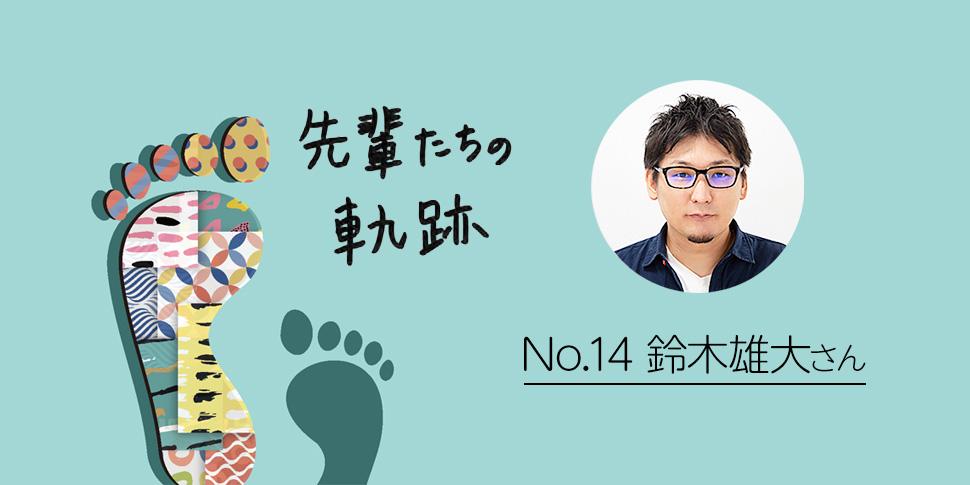 先輩たちの軌跡 ~鈴木雄大さん流 理想の仕事の作り方~